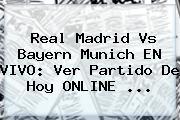 <b>Real Madrid Vs Bayern Munich</b> EN VIVO: Ver Partido De Hoy ONLINE ...