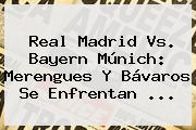 <b>Real Madrid</b> Vs. Bayern Múnich: Merengues Y Bávaros Se Enfrentan <b>...</b>