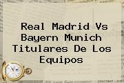 <b>Real Madrid Vs Bayern Munich</b> Titulares De Los Equipos