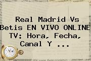 <b>Real Madrid</b> Vs Betis EN VIVO ONLINE TV: Hora, Fecha, Canal Y ...