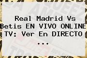 <b>Real Madrid</b> Vs Betis EN VIVO ONLINE TV: Ver En DIRECTO ...