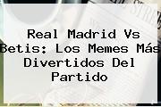 <b>Real Madrid Vs Betis</b>: Los Memes Más Divertidos Del Partido