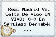 <b>Real Madrid</b> Vs. Celta De Vigo EN VIVO: 0-0 En Santiago Bernabéu ...