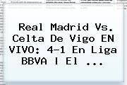 <b>Real Madrid Vs</b>. <b>Celta De Vigo</b> EN VIVO: 4-1 En Liga BBVA | El <b>...</b>