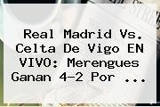 <b>Real Madrid</b> Vs. Celta De Vigo EN VIVO: Merengues Ganan 4-2 Por <b>...</b>