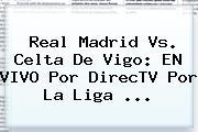 <b>Real Madrid Vs. Celta</b> De Vigo: EN VIVO Por DirecTV Por La Liga <b>...</b>