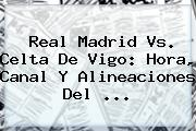 <b>Real Madrid Vs</b>. <b>Celta De Vigo</b>: Hora, Canal Y Alineaciones Del <b>...</b>