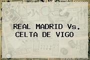 <b>REAL MADRID Vs</b>. <b>CELTA DE VIGO</b>