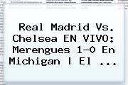 <b>Real Madrid Vs</b>. <b>Chelsea</b> EN VIVO: Merengues 1-0 En Michigan | El ...