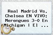 <b>Real Madrid Vs</b>. <b>Chelsea</b> EN VIVO: Merengues 3-0 En Michigan | El ...
