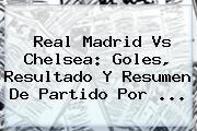 <b>Real Madrid Vs Chelsea</b>: Goles, Resultado Y Resumen De Partido Por ...