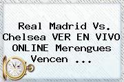 <b>Real Madrid Vs</b>. <b>Chelsea</b> VER EN VIVO ONLINE Merengues Vencen ...