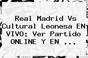 <b>Real Madrid</b> Vs Cultural Leonesa EN VIVO: Ver Partido ONLINE Y EN ...