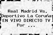 <b>Real Madrid</b> Vs. Deportivo La Coruña EN VIVO DIRECTO TV Por <b>...</b>