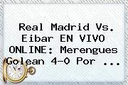 <b>Real Madrid Vs</b>. <b>Eibar</b> EN VIVO ONLINE: Merengues Golean 4-0 Por <b>...</b>