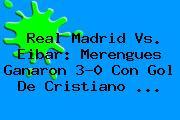 <b>Real Madrid Vs</b>. <b>Eibar</b>: Merengues Ganaron 3-0 Con Gol De Cristiano <b>...</b>