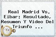 <b>Real Madrid Vs</b>. <b>Eibar</b>: Resultado, Resumen Y Video Del Triunfo ...