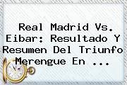 <b>Real Madrid Vs</b>. <b>Eibar</b>: Resultado Y Resumen Del Triunfo Merengue En ...