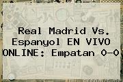<b>Real Madrid</b> Vs. Espanyol EN VIVO ONLINE: Empatan 0-0
