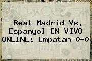 <b>Real Madrid</b> Vs. Espanyol EN VIVO ONLINE: Empatan 0-0