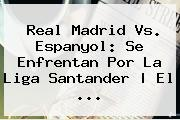 <b>Real Madrid</b> Vs. Espanyol: Se Enfrentan Por La Liga Santander | El ...
