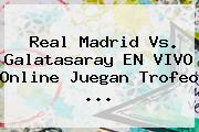 <b>Real Madrid Vs. Galatasaray</b> EN VIVO Online Juegan Trofeo <b>...</b>
