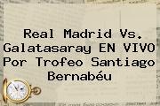 <b>Real Madrid Vs. Galatasaray</b> EN VIVO Por Trofeo Santiago Bernabéu