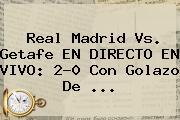 <b>Real Madrid Vs</b>. <b>Getafe</b> EN DIRECTO EN VIVO: 2-0 Con Golazo De ...