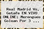 <b>Real Madrid Vs. Getafe</b> EN VIVO ONLINE: Merengues Golean Por 3 <b>...</b>