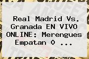 <b>Real Madrid Vs. Granada</b> EN VIVO ONLINE: Merengues Empatan 0 <b>...</b>