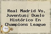 <b>Real Madrid</b> Vs. Juventus: Duelo Histórico En Champions League