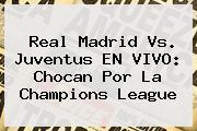 Real Madrid Vs. Juventus EN VIVO: Chocan Por La <b>Champions</b> League