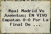 <b>Real Madrid Vs Juventus</b>: EN VIVO Empatan 0-0 Por La Final De ...