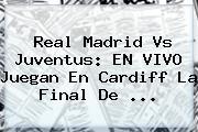 <b>Real Madrid Vs Juventus</b>: EN VIVO Juegan En Cardiff La Final De ...