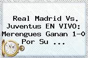 <b>Real Madrid Vs. Juventus EN VIVO</b>: Merengues Ganan 1-0 Por Su <b>...</b>