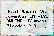 <b>Real Madrid</b> Vs. <b>Juventus</b> EN VIVO ONLINE: Blancos Pierden 2-0 ...