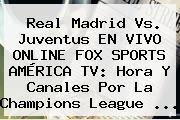 Real Madrid Vs. Juventus EN <b>VIVO</b> ONLINE <b>FOX SPORTS</b> AMÉRICA TV: Hora Y Canales Por La Champions League ...