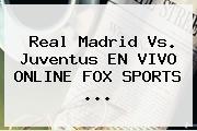 Real Madrid Vs. Juventus EN VIVO ONLINE FOX SPORTS ...