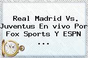 Real Madrid Vs. Juventus En <b>vivo</b> Por <b>Fox Sports</b> Y ESPN <b>...</b>