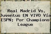 Real Madrid Vs. Juventus EN VIVO Vía ESPN: Por <b>Champions</b> League