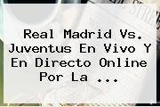 <b>Real Madrid Vs. Juventus En Vivo</b> Y En Directo Online Por La <b>...</b>