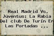 <b>Real Madrid</b> Vs. Juventus: La Rabia Del <b>club</b> De Turín En Las Portadas ...