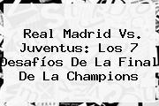 <b>Real Madrid</b> Vs. Juventus: Los 7 Desafíos De La Final De La Champions