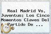 <b>Real Madrid Vs. Juventus</b>: Los Cinco Momentos Claves Del Partido De <b>...</b>