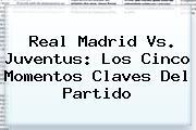 <b>Real Madrid Vs. Juventus</b>: Los Cinco Momentos Claves Del Partido