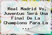 <b>Real Madrid Vs. Juventus</b> Será Una Final De La Champions Para La ...
