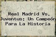 <b>Real Madrid Vs. Juventus</b>: Un Campeón Para La Historia