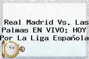 <b>Real Madrid</b> Vs. Las Palmas EN VIVO: HOY Por La Liga Española