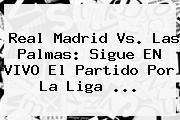 <b>Real Madrid Vs. Las Palmas</b>: Sigue EN VIVO El Partido Por La Liga <b>...</b>