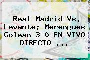 <b>Real Madrid</b> Vs. Levante: Merengues Golean 3-0 EN VIVO DIRECTO <b>...</b>
